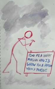 "watercolor picture of a stick figure hammering a sign into the ground - it says ""find me a happy person and I'll show you a person with a project"""